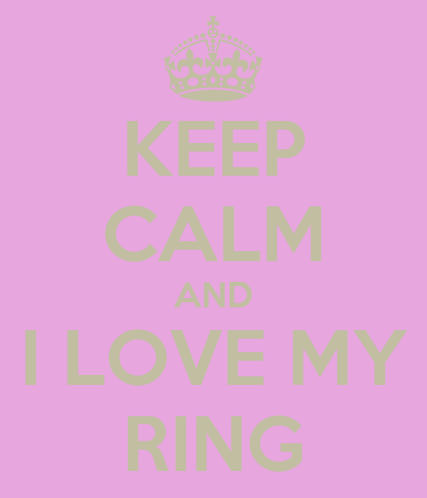 KEEP CALM AND I LOVE MY RING