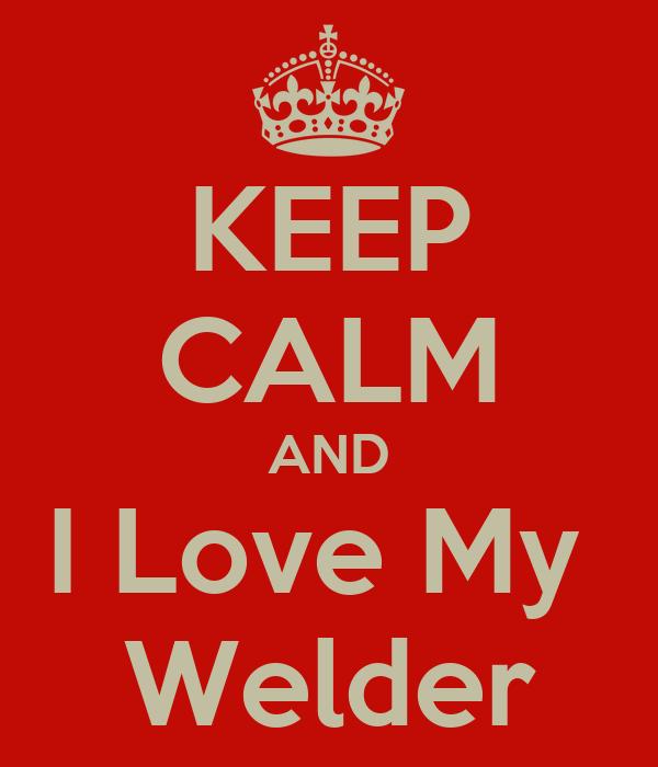 KEEP CALM AND I Love My  Welder
