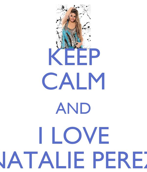 KEEP CALM AND I LOVE NATALIE PEREZ