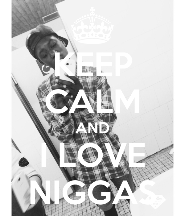 KEEP CALM AND I LOVE NIGGAS