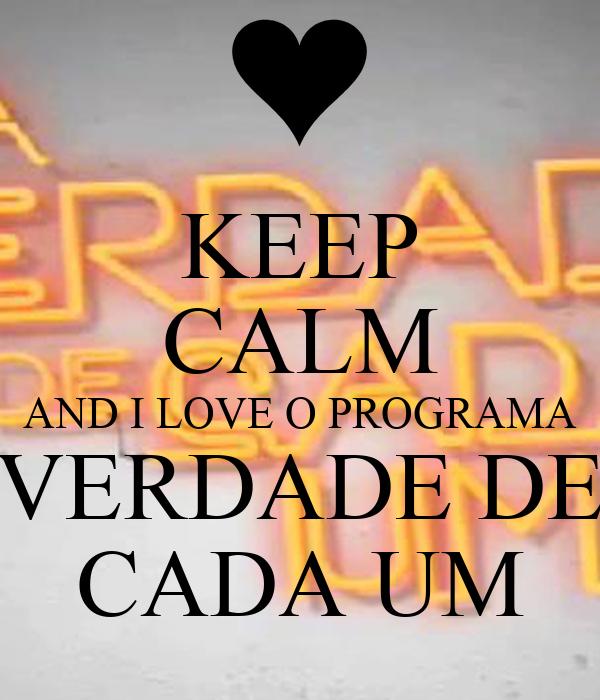 KEEP CALM AND I LOVE O PROGRAMA VERDADE DE CADA UM