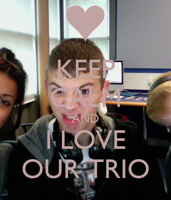 KEEP CALM AND I LOVE OUR TRIO