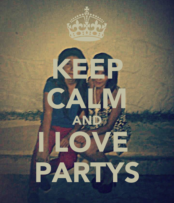 KEEP CALM AND I LOVE  PARTYS