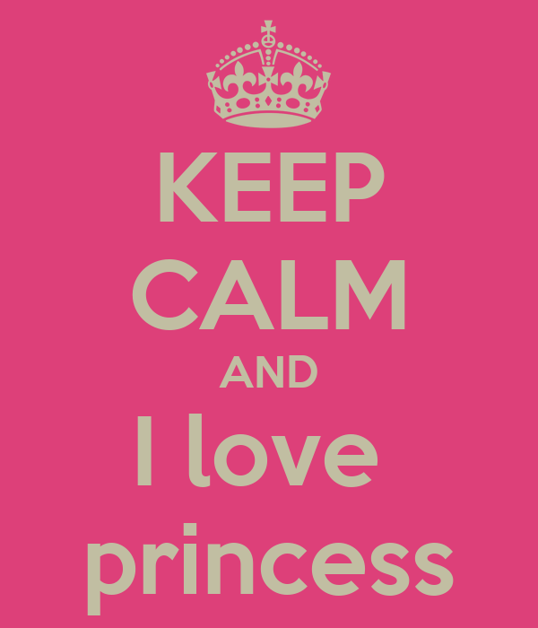 KEEP CALM AND I love  princess