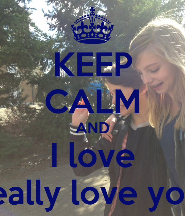 KEEP CALM AND I love really love you!