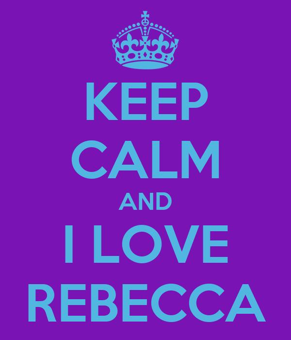 KEEP CALM AND I LOVE REBECCA
