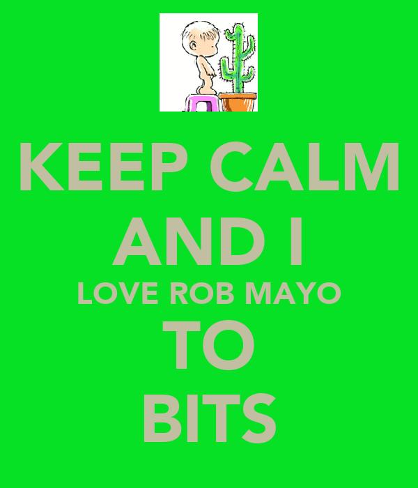 KEEP CALM AND I LOVE ROB MAYO TO BITS