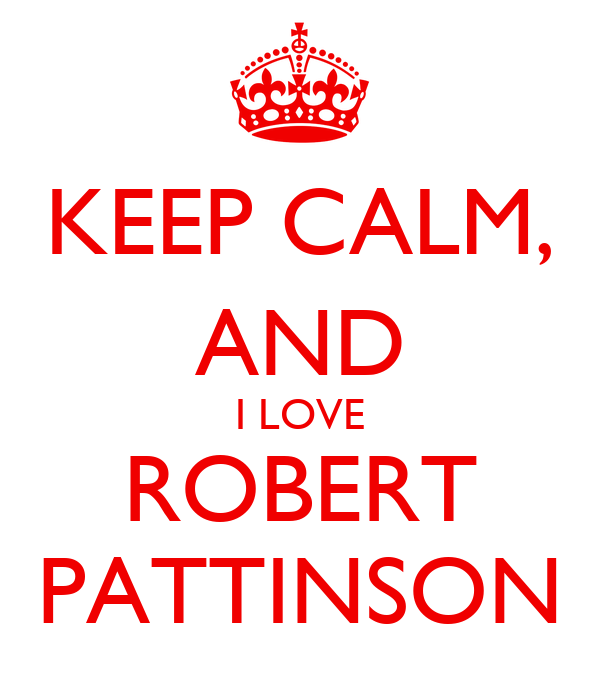 KEEP CALM, AND I LOVE ROBERT PATTINSON