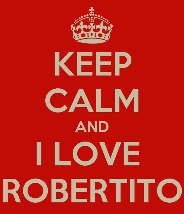 KEEP CALM AND I LOVE  ROBERTITO