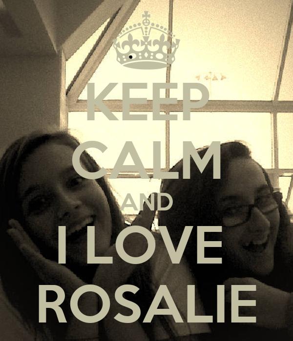 KEEP CALM AND I LOVE  ROSALIE