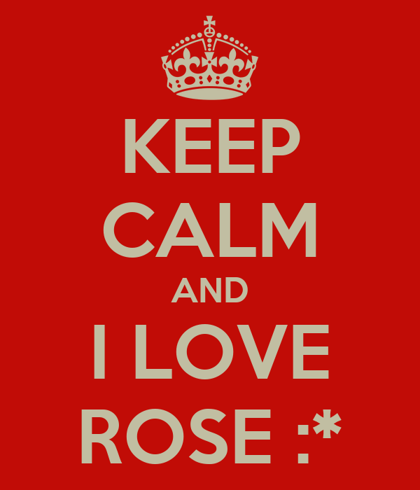 KEEP CALM AND I LOVE ROSE :*