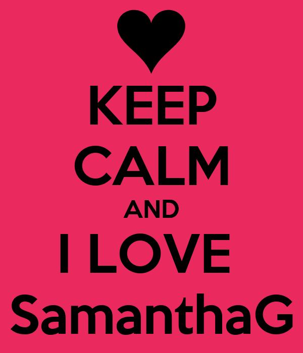 KEEP CALM AND I LOVE  SamanthaG
