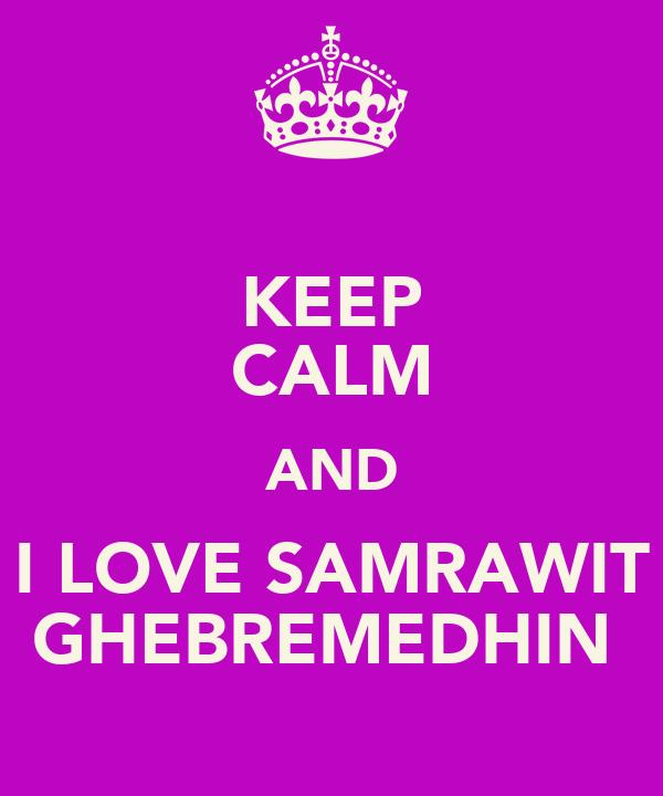 KEEP CALM AND I LOVE SAMRAWIT GHEBREMEDHIN♥
