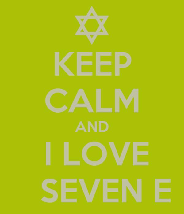 KEEP CALM AND  I LOVE    SEVEN E