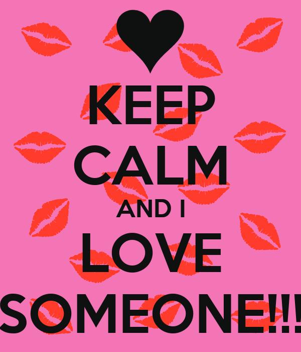 KEEP CALM AND I LOVE SOMEONE!!!