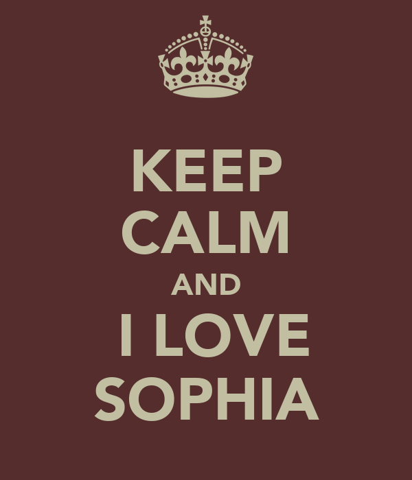 KEEP CALM AND  I LOVE SOPHIA