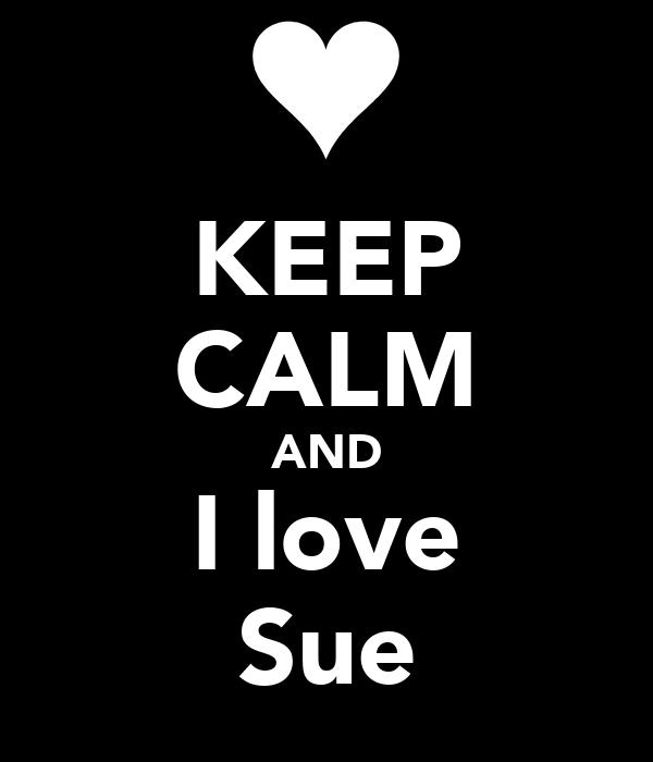 KEEP CALM AND I love Sue