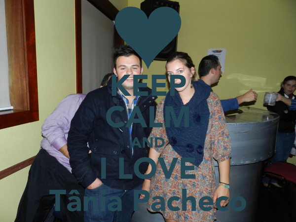 KEEP CALM AND I LOVE Tânia Pacheco