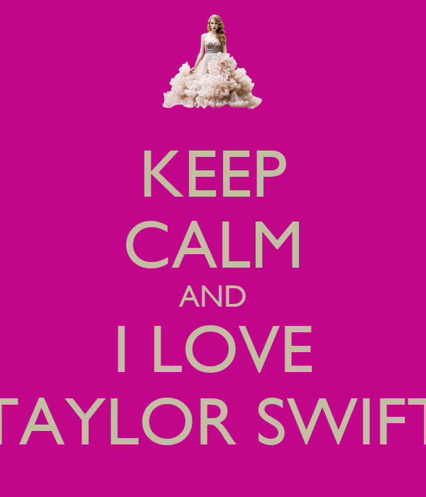KEEP CALM AND I LOVE TAYLOR SWIFT