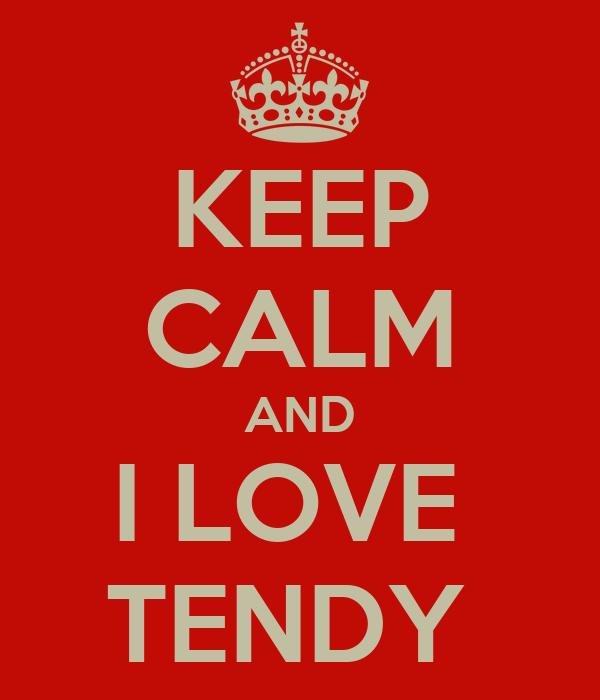 KEEP CALM AND I LOVE  TENDY