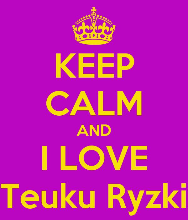 KEEP CALM AND I LOVE Teuku Ryzki