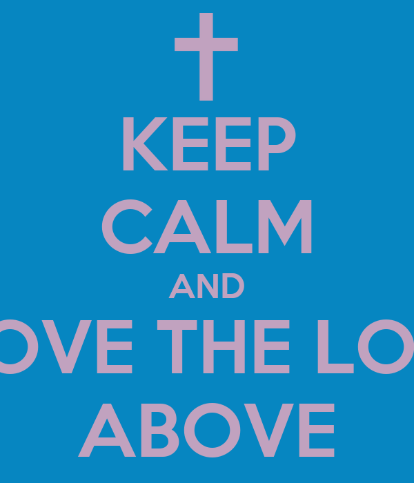 KEEP CALM AND I LOVE THE LORD ABOVE