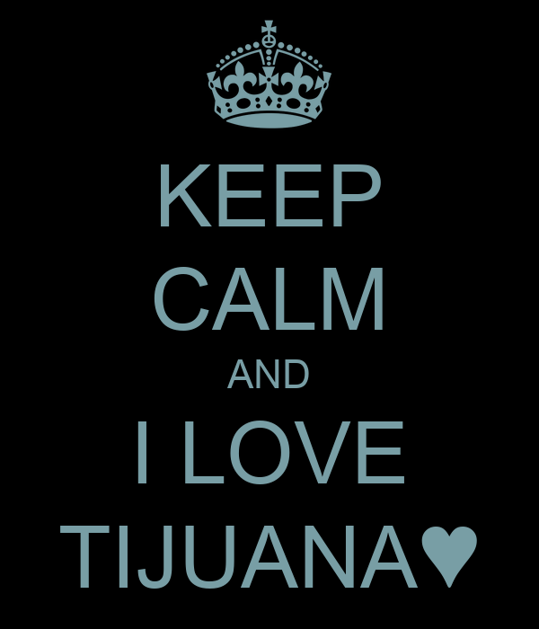 KEEP CALM AND I LOVE TIJUANA♥