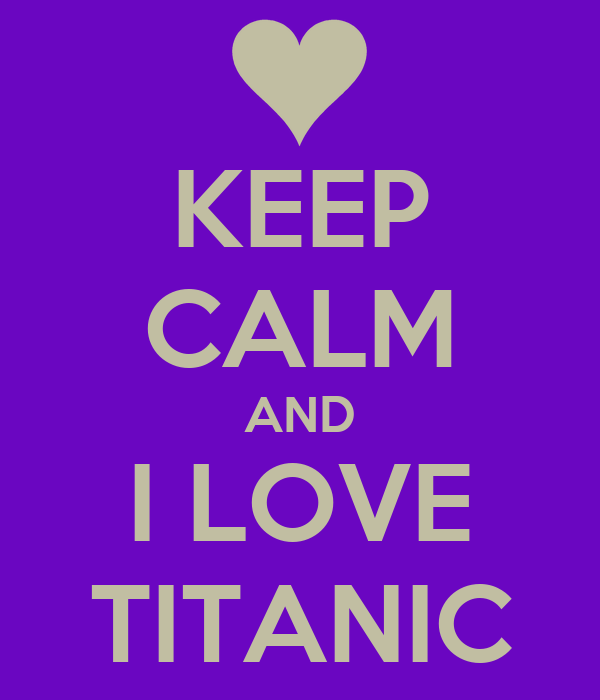KEEP CALM AND I LOVE TITANIC