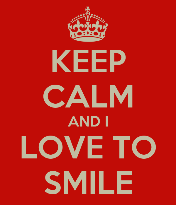 KEEP CALM AND I LOVE TO SMILE
