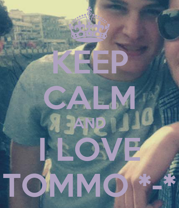 KEEP CALM AND I LOVE TOMMO *-*