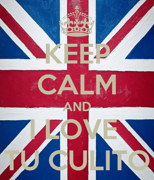 KEEP CALM AND I LOVE  TU CULITO