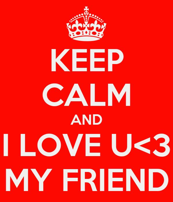 KEEP CALM AND I LOVE U<3 MY FRIEND