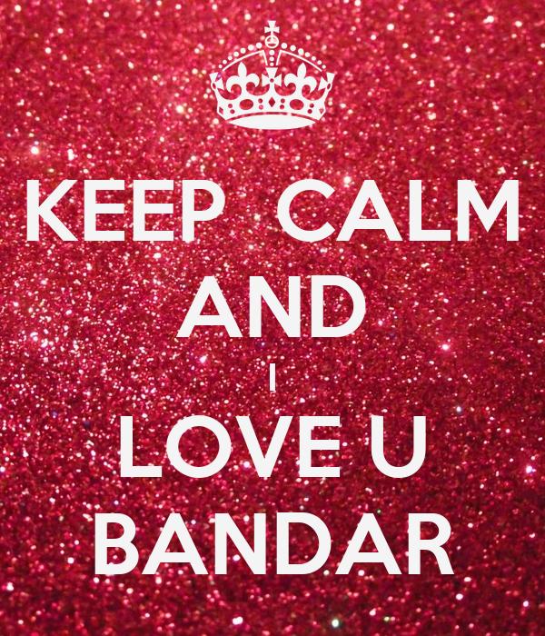 KEEP  CALM AND I LOVE U  BANDAR