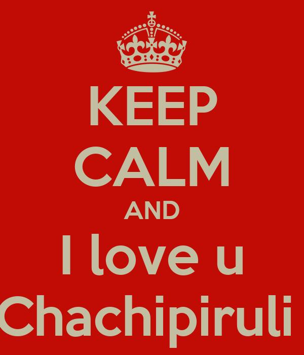 KEEP CALM AND I love u Chachipiruli