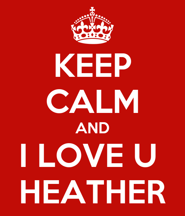 KEEP CALM AND I LOVE U  HEATHER