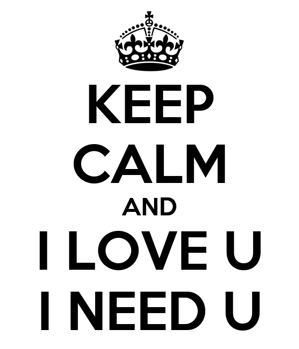 KEEP CALM AND I LOVE U I NEED U