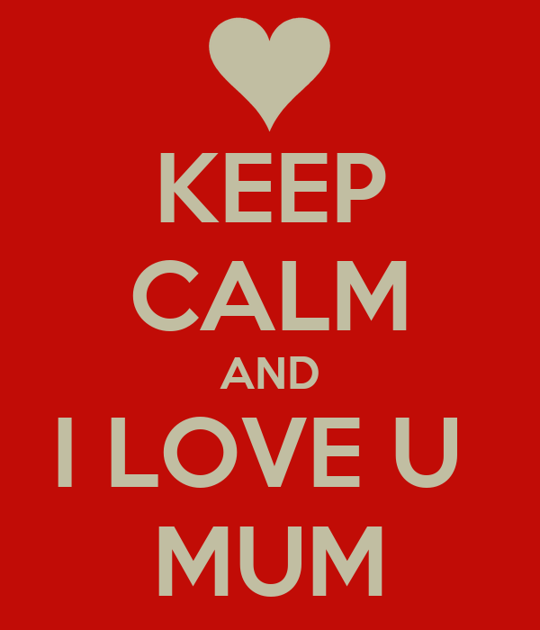 KEEP CALM AND I LOVE U  MUM