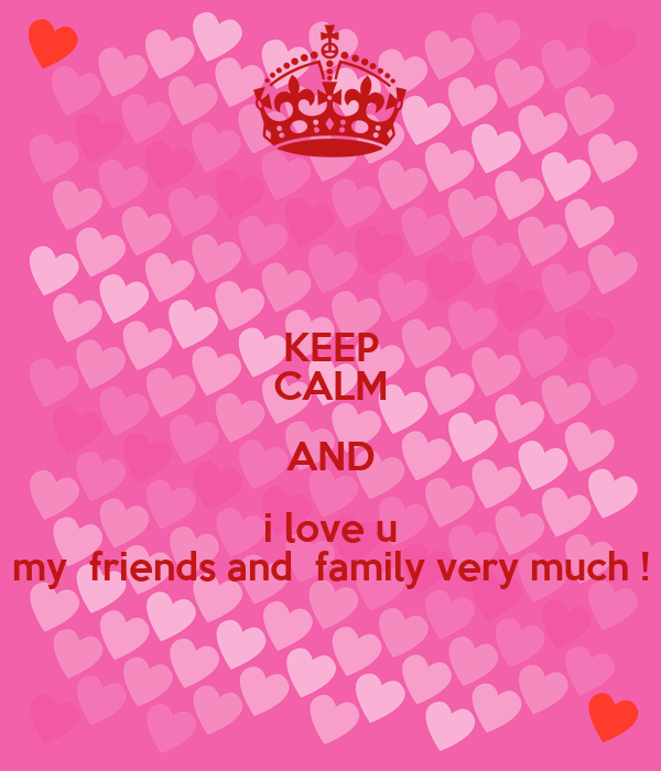 KEEP CALM AND i love u my  friends and  family very much !
