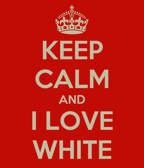 KEEP CALM AND I LOVE WHITE