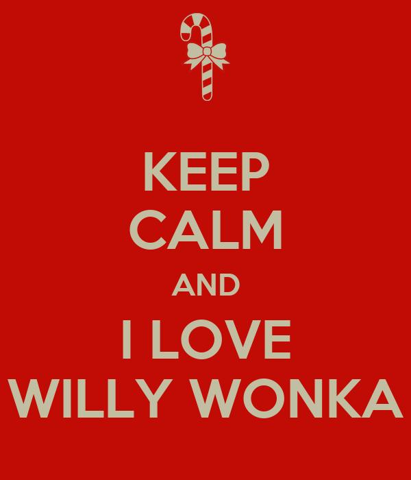 KEEP CALM AND I LOVE WILLY WONKA