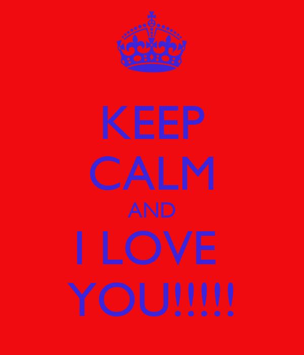 KEEP CALM AND I LOVE  YOU!!!!!