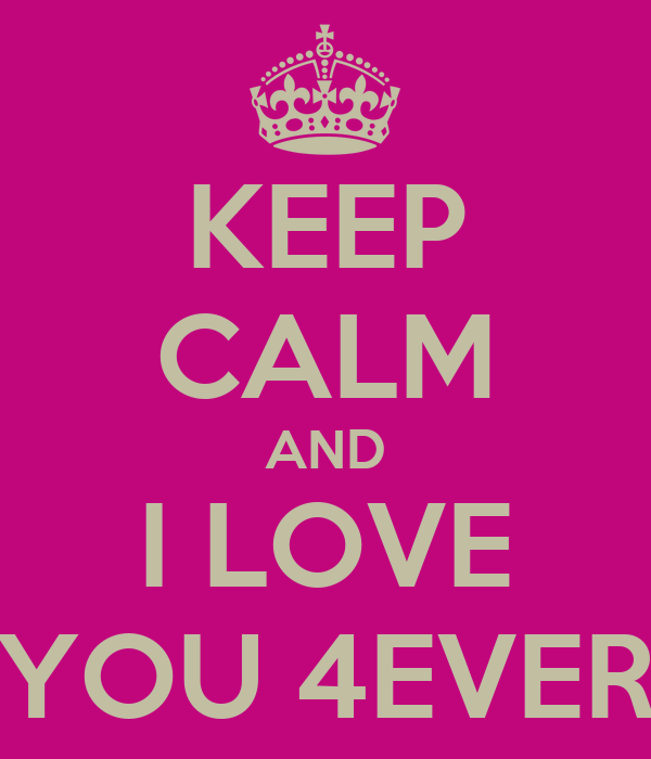 KEEP CALM AND I LOVE YOU 4EVER
