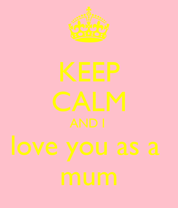KEEP CALM AND I  love you as a  mum