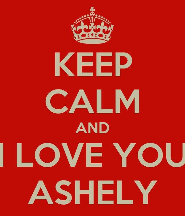 KEEP CALM AND I LOVE YOU ASHELY