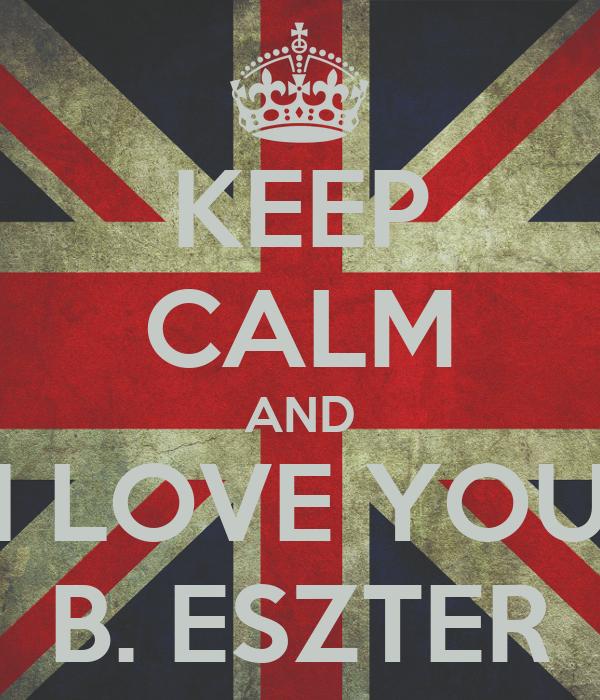 KEEP CALM AND I LOVE YOU B. ESZTER