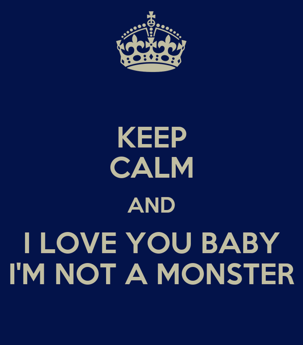 KEEP CALM AND I LOVE YOU BABY I'M NOT A MONSTER