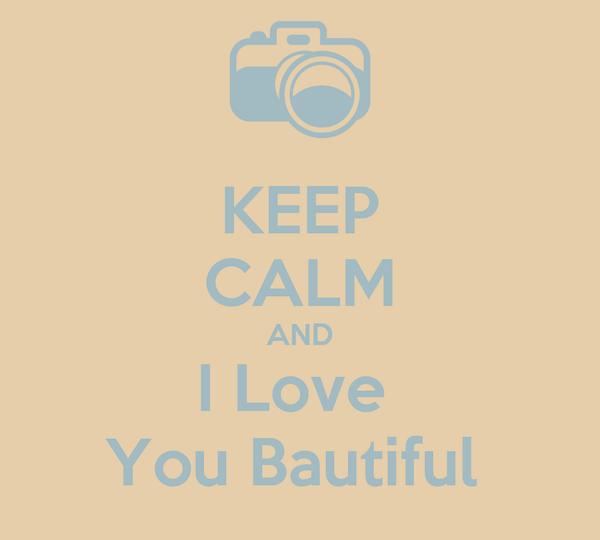 KEEP CALM AND I Love  You Bautiful