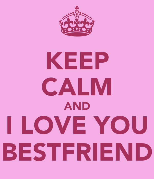 KEEP CALM AND I LOVE YOU BESTFRIEND