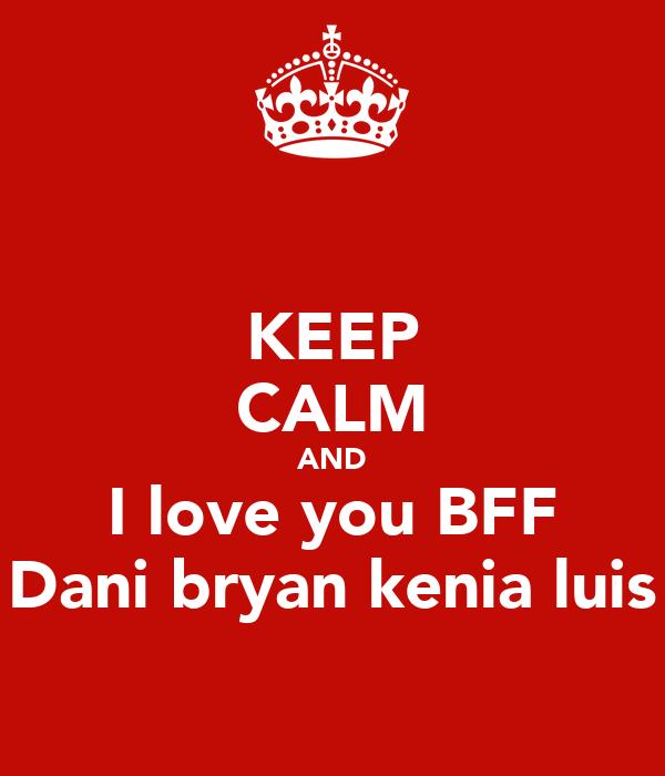 KEEP CALM AND I love you BFF Dani bryan kenia luis