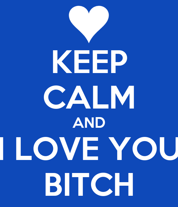 KEEP CALM AND I LOVE YOU BITCH
